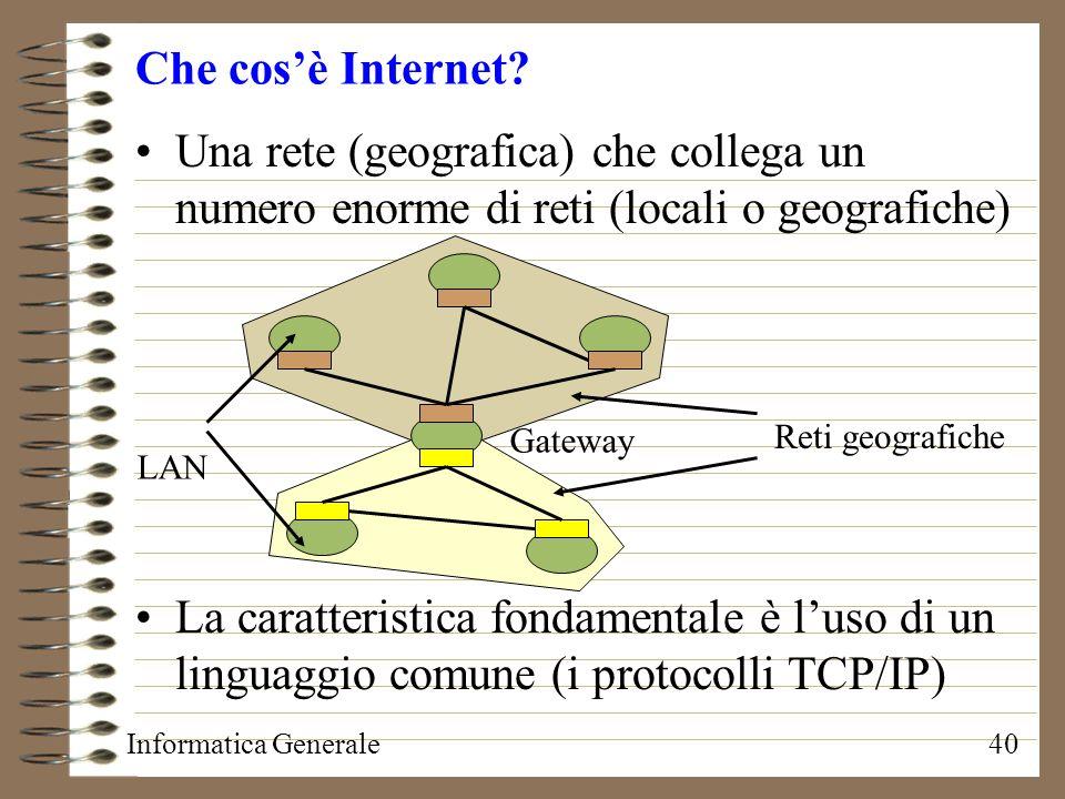 Informatica Generale40 Che cosè Internet? Una rete (geografica) che collega un numero enorme di reti (locali o geografiche) La caratteristica fondamen