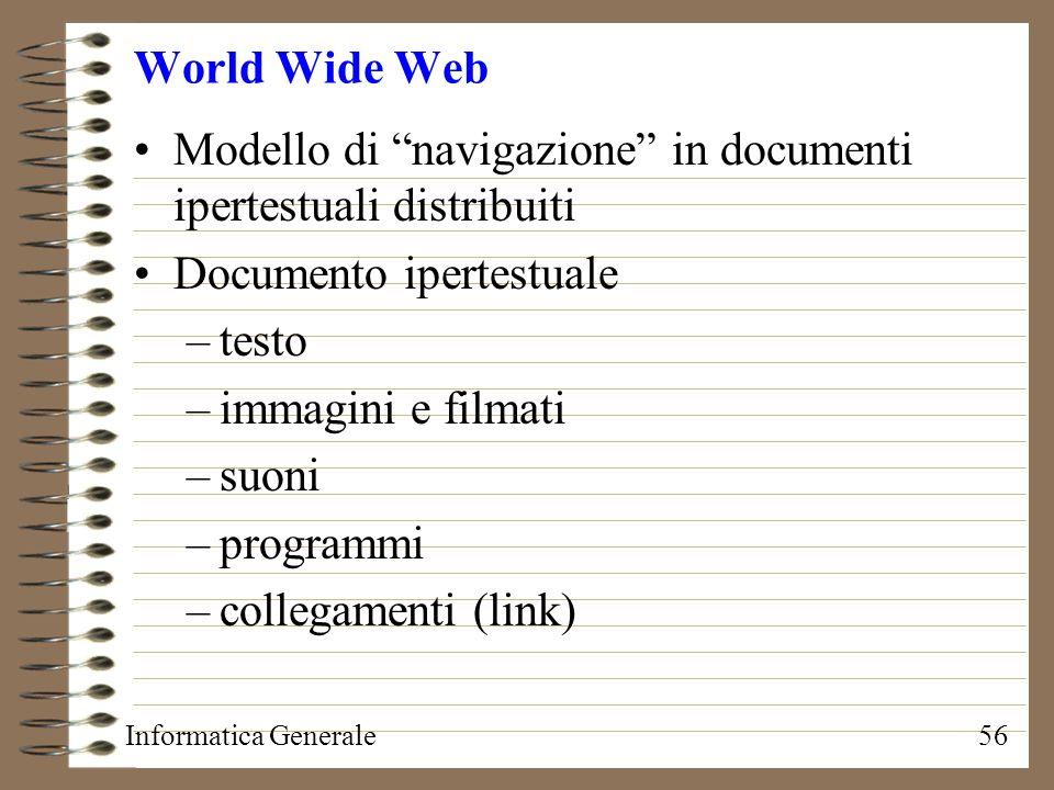 Informatica Generale56 World Wide Web Modello di navigazione in documenti ipertestuali distribuiti Documento ipertestuale –testo –immagini e filmati –