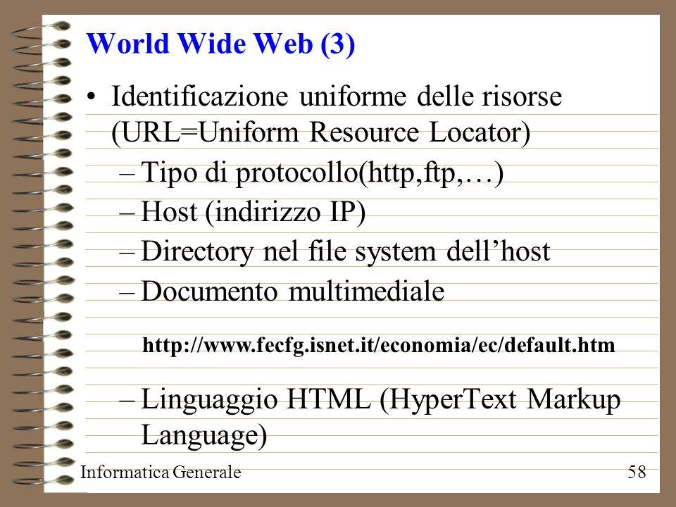 Informatica Generale58 World Wide Web (3) Identificazione uniforme delle risorse (URL=Uniform Resource Locator) –Tipo di protocollo(http,ftp,…) –Host