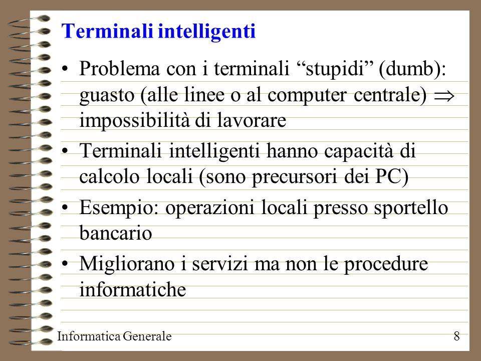 Informatica Generale8 Terminali intelligenti Problema con i terminali stupidi (dumb): guasto (alle linee o al computer centrale) impossibilità di lavo
