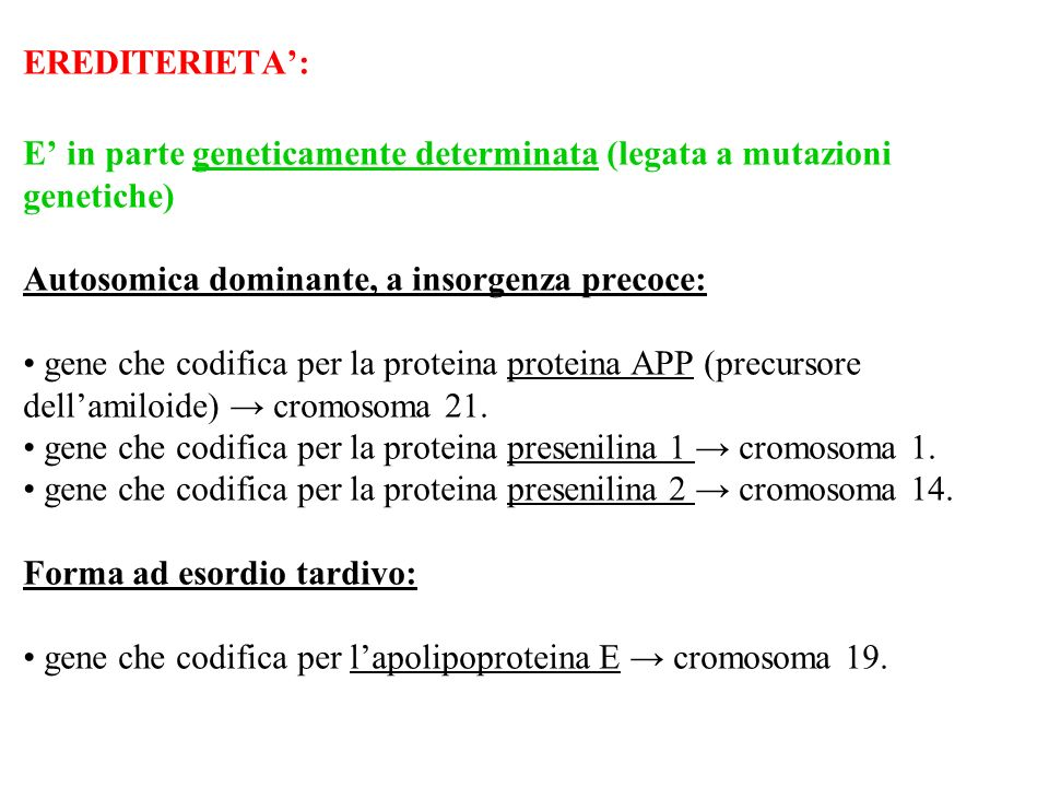 EREDITERIETA: E in parte geneticamente determinata (legata a mutazioni genetiche) Autosomica dominante, a insorgenza precoce: gene che codifica per la