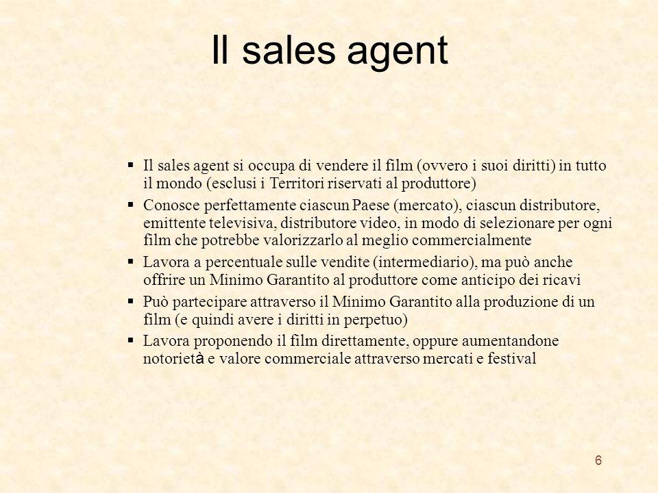 Il sales agent 6 Il sales agent si occupa di vendere il film (ovvero i suoi diritti) in tutto il mondo (esclusi i Territori riservati al produttore) Conosce perfettamente ciascun Paese (mercato), ciascun distributore, emittente televisiva, distributore video, in modo di selezionare per ogni film che potrebbe valorizzarlo al meglio commercialmente Lavora a percentuale sulle vendite (intermediario), ma può anche offrire un Minimo Garantito al produttore come anticipo dei ricavi Può partecipare attraverso il Minimo Garantito alla produzione di un film (e quindi avere i diritti in perpetuo) Lavora proponendo il film direttamente, oppure aumentandone notoriet à e valore commerciale attraverso mercati e festival
