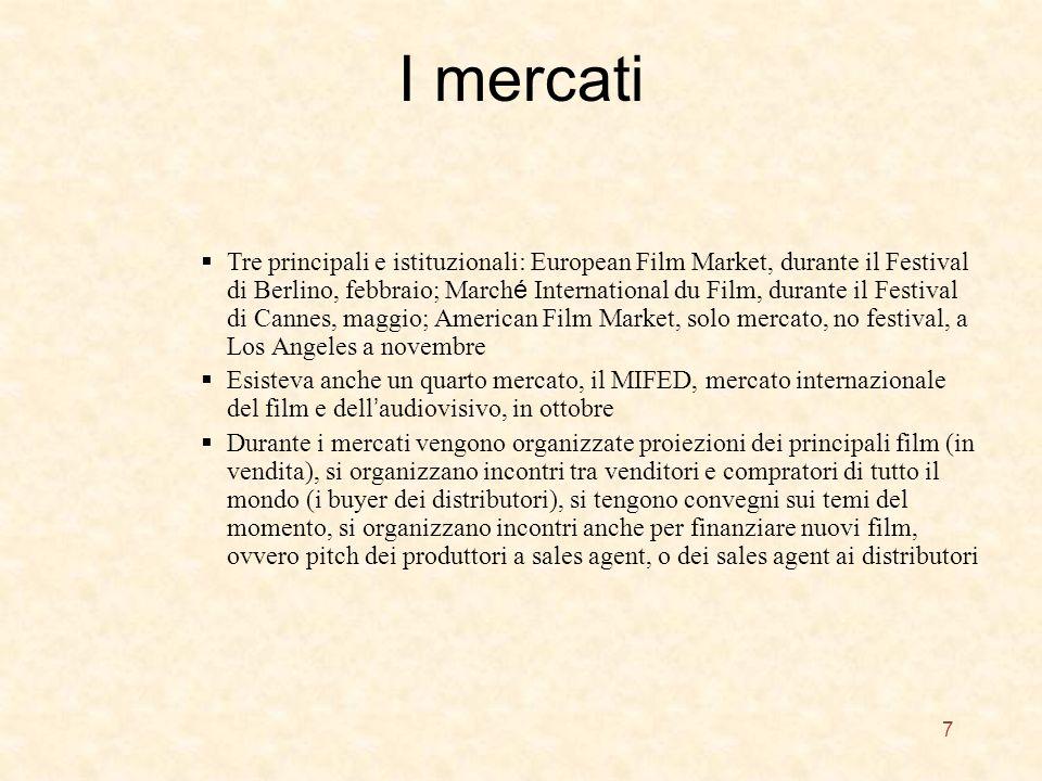 I mercati 7 Tre principali e istituzionali: European Film Market, durante il Festival di Berlino, febbraio; March é International du Film, durante il Festival di Cannes, maggio; American Film Market, solo mercato, no festival, a Los Angeles a novembre Esisteva anche un quarto mercato, il MIFED, mercato internazionale del film e dell audiovisivo, in ottobre Durante i mercati vengono organizzate proiezioni dei principali film (in vendita), si organizzano incontri tra venditori e compratori di tutto il mondo (i buyer dei distributori), si tengono convegni sui temi del momento, si organizzano incontri anche per finanziare nuovi film, ovvero pitch dei produttori a sales agent, o dei sales agent ai distributori