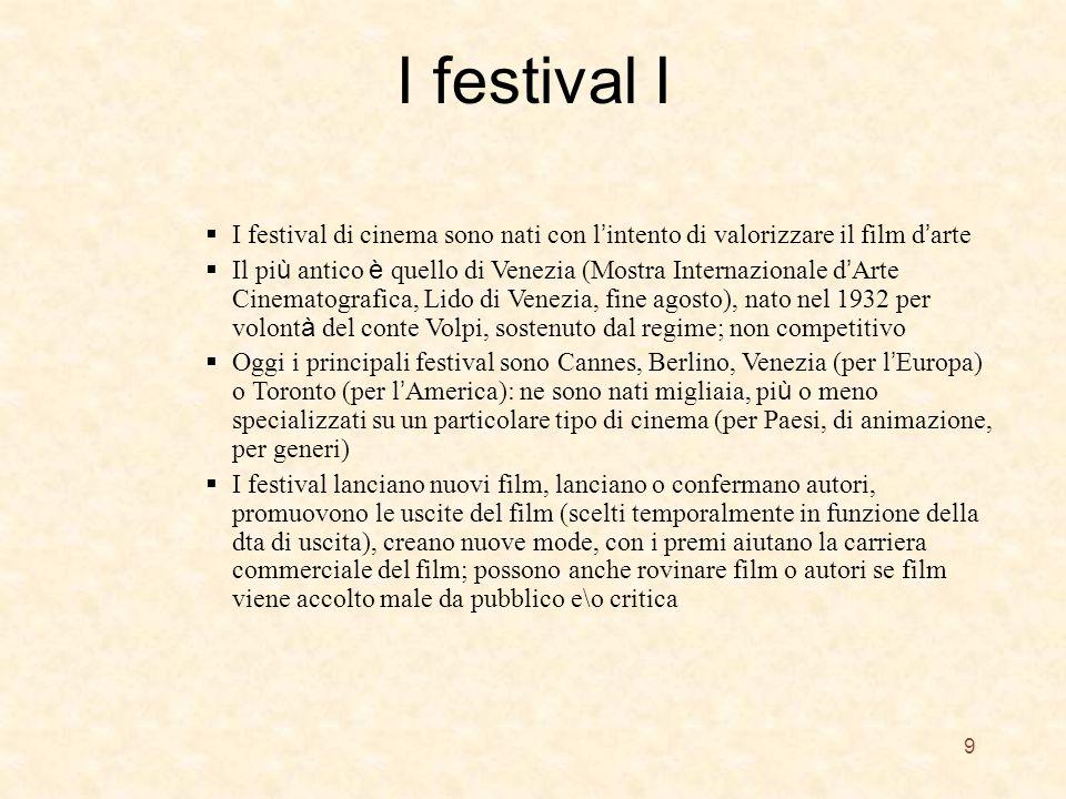 I festival I 9 I festival di cinema sono nati con l intento di valorizzare il film d arte Il pi ù antico è quello di Venezia (Mostra Internazionale d Arte Cinematografica, Lido di Venezia, fine agosto), nato nel 1932 per volont à del conte Volpi, sostenuto dal regime; non competitivo Oggi i principali festival sono Cannes, Berlino, Venezia (per l Europa) o Toronto (per l America): ne sono nati migliaia, pi ù o meno specializzati su un particolare tipo di cinema (per Paesi, di animazione, per generi) I festival lanciano nuovi film, lanciano o confermano autori, promuovono le uscite del film (scelti temporalmente in funzione della dta di uscita), creano nuove mode, con i premi aiutano la carriera commerciale del film; possono anche rovinare film o autori se film viene accolto male da pubblico e\o critica