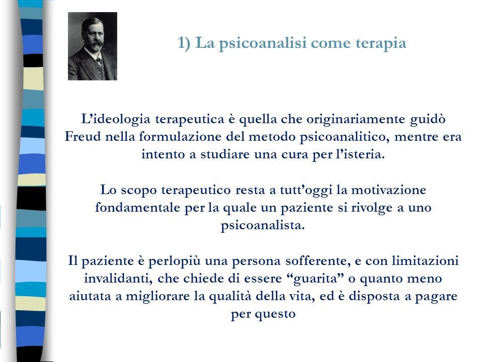1) La psicoanalisi come terapia Lideologia terapeutica è quella che originariamente guidò Freud nella formulazione del metodo psicoanalitico, mentre e