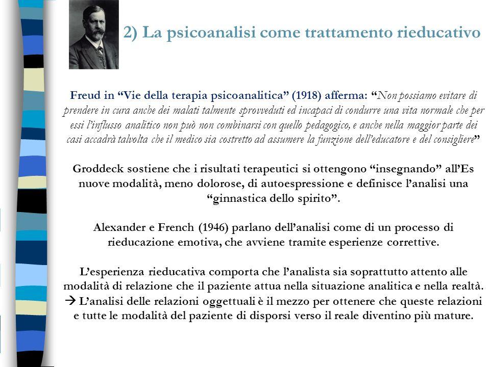 2) La psicoanalisi come trattamento rieducativo Freud in Vie della terapia psicoanalitica (1918) afferma: Non possiamo evitare di prendere in cura anc