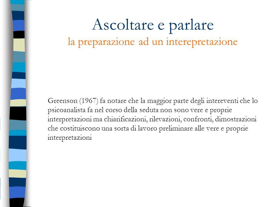 Ascoltare e parlare la preparazione ad un interepretazione Greenson (1967) fa notare che la maggior parte degli intereventi che lo psicoanalista fa ne