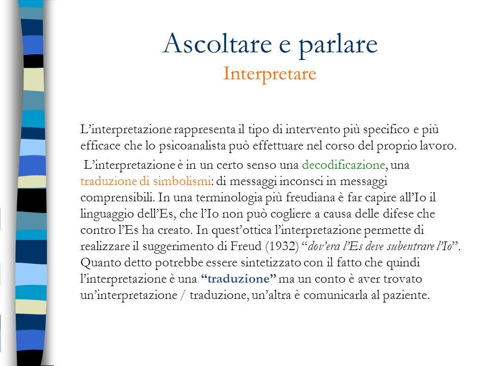 Ascoltare e parlare Interpretare Linterpretazione rappresenta il tipo di intervento più specifico e più efficace che lo psicoanalista può effettuare n