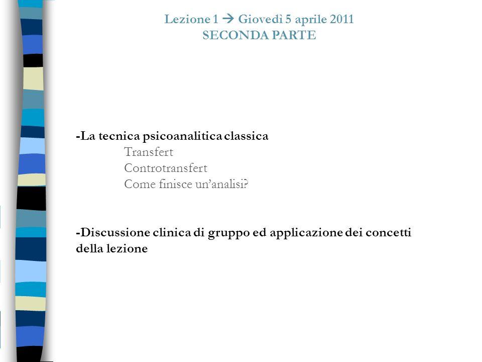 Lezione 1 Giovedì 5 aprile 2011 SECONDA PARTE -La tecnica psicoanalitica classica Transfert Controtransfert Come finisce unanalisi? -Discussione clini