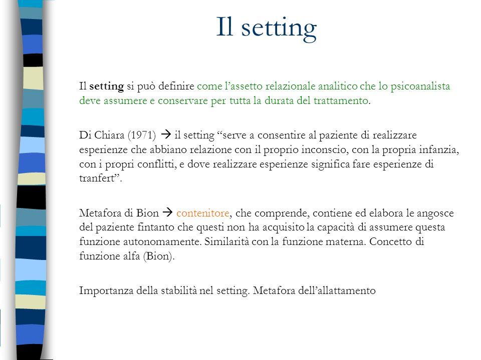 Il setting Il setting si può definire come lassetto relazionale analitico che lo psicoanalista deve assumere e conservare per tutta la durata del trat