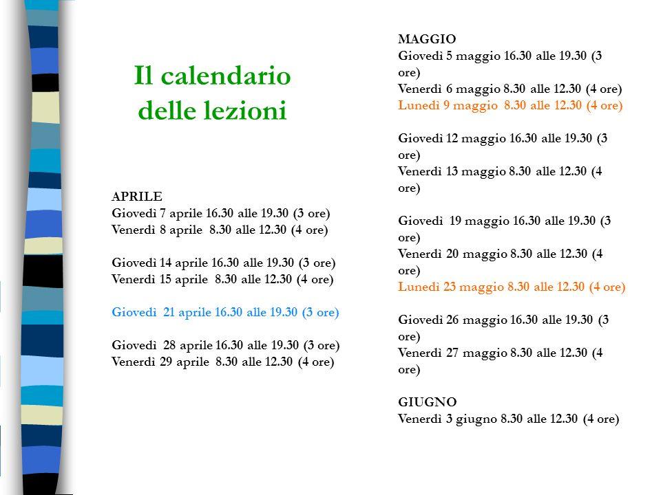 Il calendario delle lezioni APRILE Giovedì 7 aprile 16.30 alle 19.30 (3 ore) Venerdì 8 aprile 8.30 alle 12.30 (4 ore) Giovedì 14 aprile 16.30 alle 19.