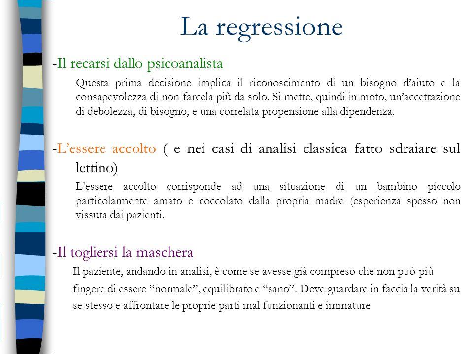La regressione -Il recarsi dallo psicoanalista Questa prima decisione implica il riconoscimento di un bisogno daiuto e la consapevolezza di non farcel