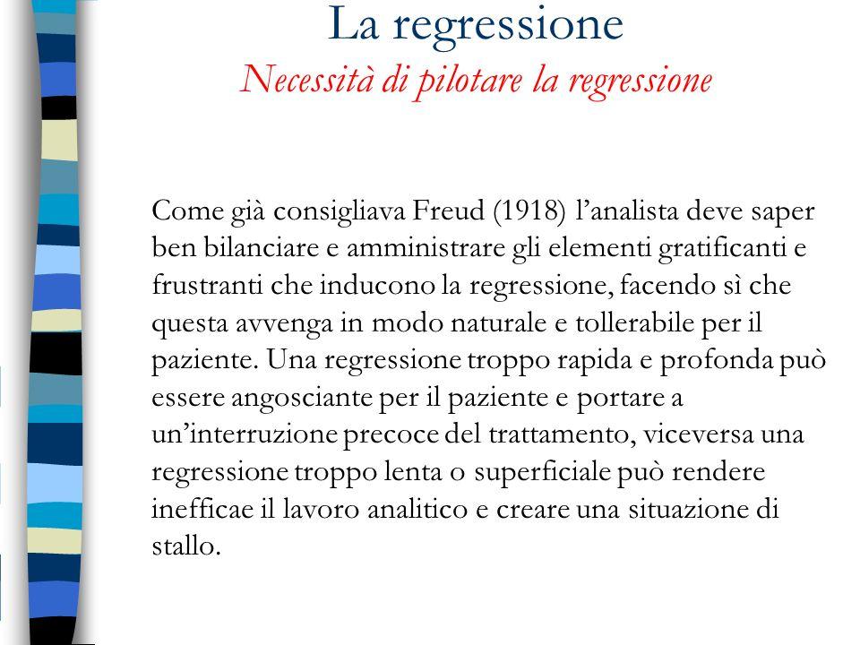 La regressione Necessità di pilotare la regressione Come già consigliava Freud (1918) lanalista deve saper ben bilanciare e amministrare gli elementi
