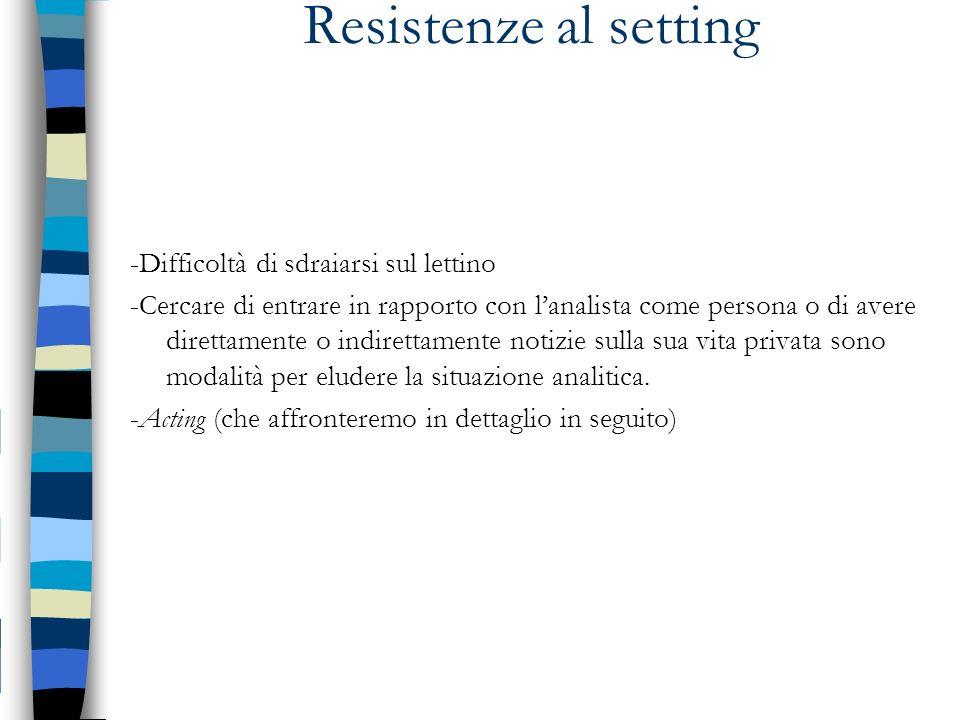 Resistenze al setting -Difficoltà di sdraiarsi sul lettino -Cercare di entrare in rapporto con lanalista come persona o di avere direttamente o indire
