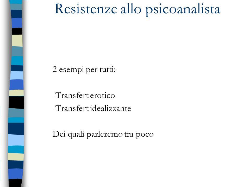 Resistenze allo psicoanalista 2 esempi per tutti: -Transfert erotico -Transfert idealizzante Dei quali parleremo tra poco