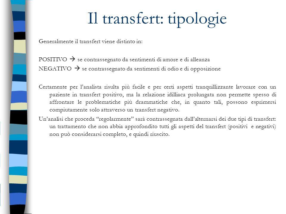 Il transfert: tipologie Generalmente il transfert viene distinto in: POSITIVO se contrassegnato da sentimenti di amore e di alleanza NEGATIVO se contr