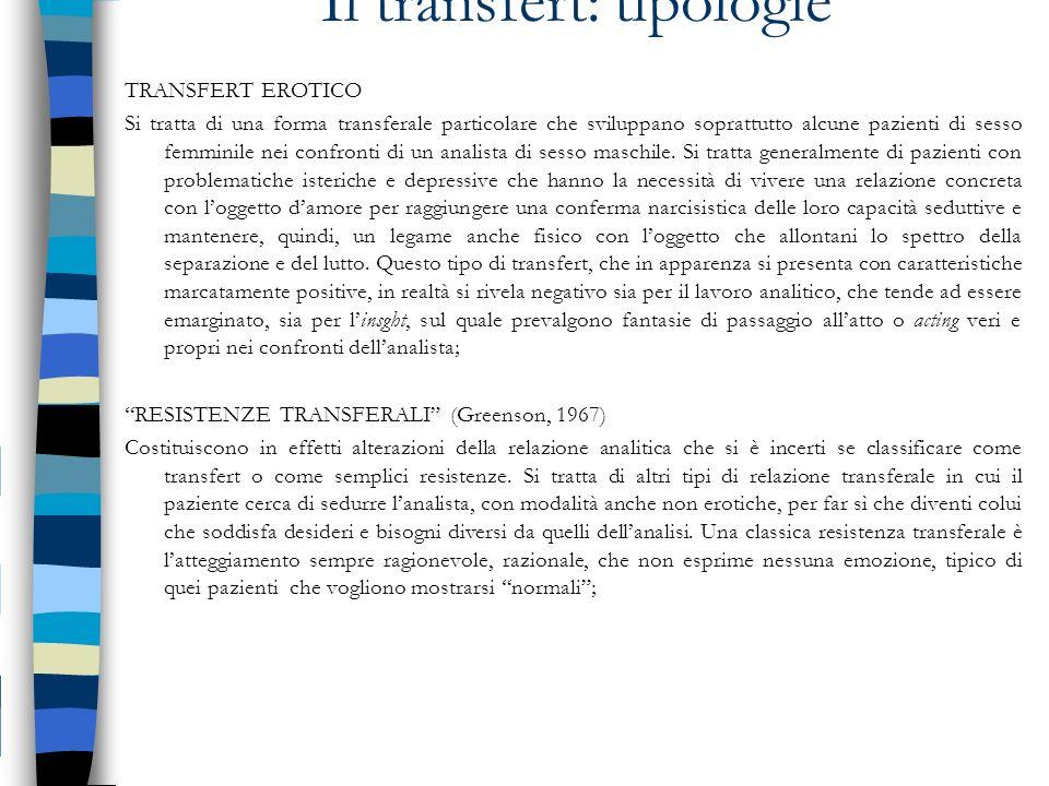 Il transfert: tipologie TRANSFERT EROTICO Si tratta di una forma transferale particolare che sviluppano soprattutto alcune pazienti di sesso femminile