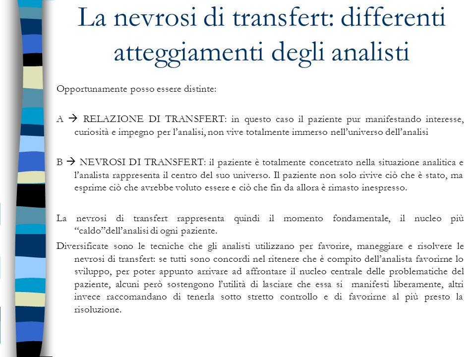 La nevrosi di transfert: differenti atteggiamenti degli analisti Opportunamente posso essere distinte: A RELAZIONE DI TRANSFERT: in questo caso il paz