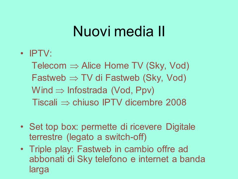 Nuovi media II IPTV: Telecom Alice Home TV (Sky, Vod) Fastweb TV di Fastweb (Sky, Vod) Wind Infostrada (Vod, Ppv) Tiscali chiuso IPTV dicembre 2008 Se