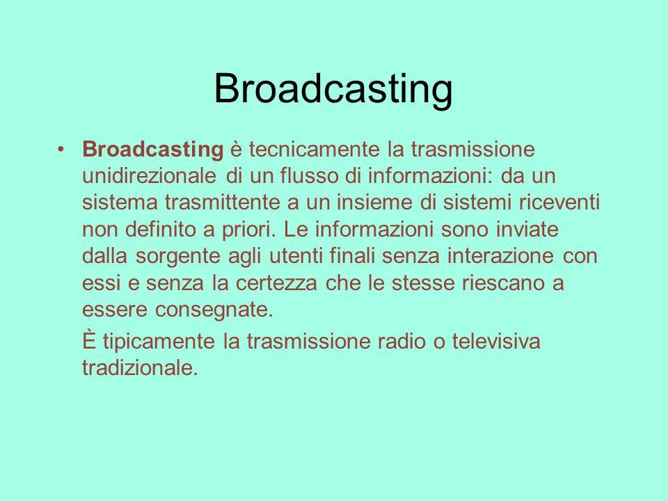 Broadcasting Broadcasting è tecnicamente la trasmissione unidirezionale di un flusso di informazioni: da un sistema trasmittente a un insieme di siste