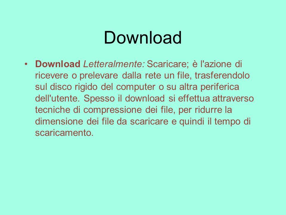Download Download Letteralmente: Scaricare; è l'azione di ricevere o prelevare dalla rete un file, trasferendolo sul disco rigido del computer o su al