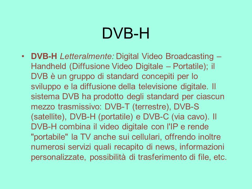 DVB-H DVB-H Letteralmente: Digital Video Broadcasting – Handheld (Diffusione Video Digitale – Portatile); il DVB è un gruppo di standard concepiti per