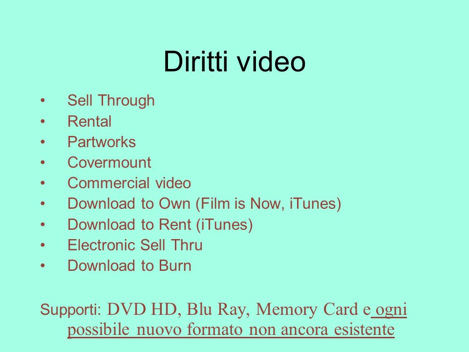 Diritti video Sell Through Rental Partworks Covermount Commercial video Download to Own (Film is Now, iTunes) Download to Rent (iTunes) Electronic Sell Thru Download to Burn Supporti: DVD HD, Blu Ray, Memory Card e ogni possibile nuovo formato non ancora esistente