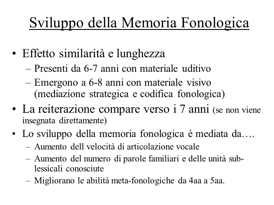 Sviluppo della Memoria Fonologica Effetto similarità e lunghezza –Presenti da 6-7 anni con materiale uditivo –Emergono a 6-8 anni con materiale visivo
