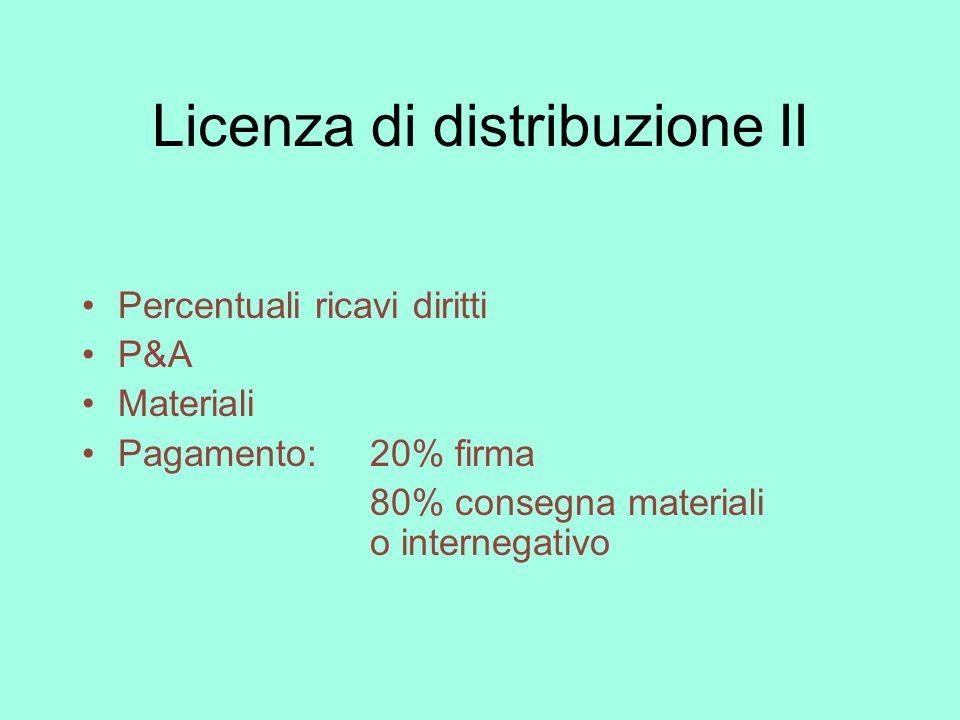 Licenza di distribuzione II Percentuali ricavi diritti P&A Materiali Pagamento:20% firma 80% consegna materiali o internegativo
