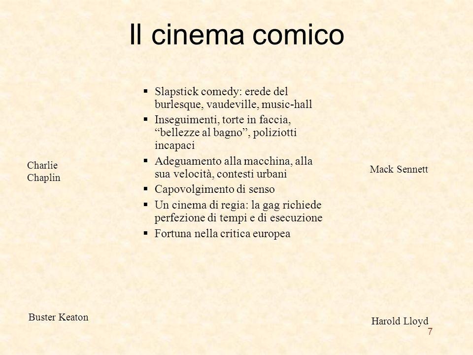 Il cinema comico Slapstick comedy: erede del burlesque, vaudeville, music-hall Inseguimenti, torte in faccia, bellezze al bagno, poliziotti incapaci Adeguamento alla macchina, alla sua velocità, contesti urbani Capovolgimento di senso Un cinema di regia: la gag richiede perfezione di tempi e di esecuzione Fortuna nella critica europea Charlie Chaplin Buster Keaton Mack Sennett Harold Lloyd 7