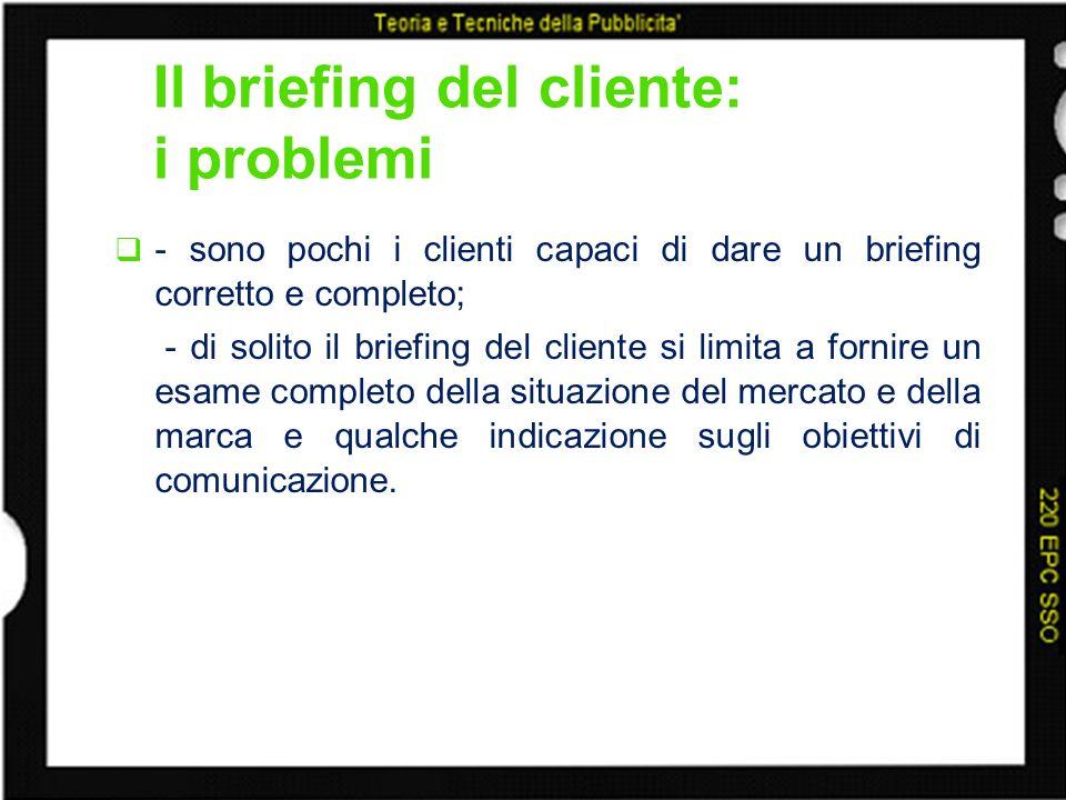 Il briefing del cliente: i problemi - sono pochi i clienti capaci di dare un briefing corretto e completo; - di solito il briefing del cliente si limi