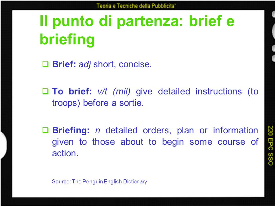 Il punto di partenza: brief e briefing Brief: adj short, concise. To brief: v/t (mil) give detailed instructions (to troops) before a sortie. Briefing