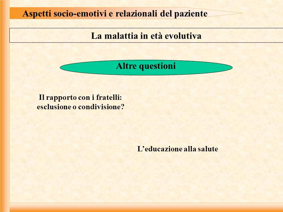 Aspetti socio-emotivi e relazionali del paziente La malattia in età evolutiva Altre questioni Il rapporto con i fratelli: esclusione o condivisione.