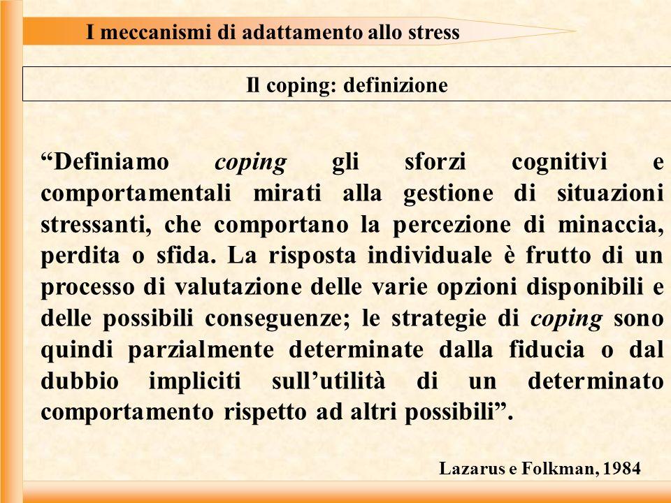 I meccanismi di adattamento allo stress Il coping: definizione Definiamo coping gli sforzi cognitivi e comportamentali mirati alla gestione di situazioni stressanti, che comportano la percezione di minaccia, perdita o sfida.