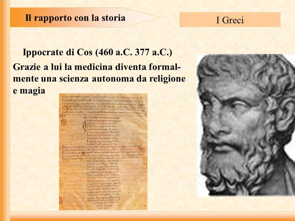Il rapporto con la storia I Greci Grazie a lui la medicina diventa formal- mente una scienza autonoma da religione e magia Ippocrate di Cos (460 a.C.