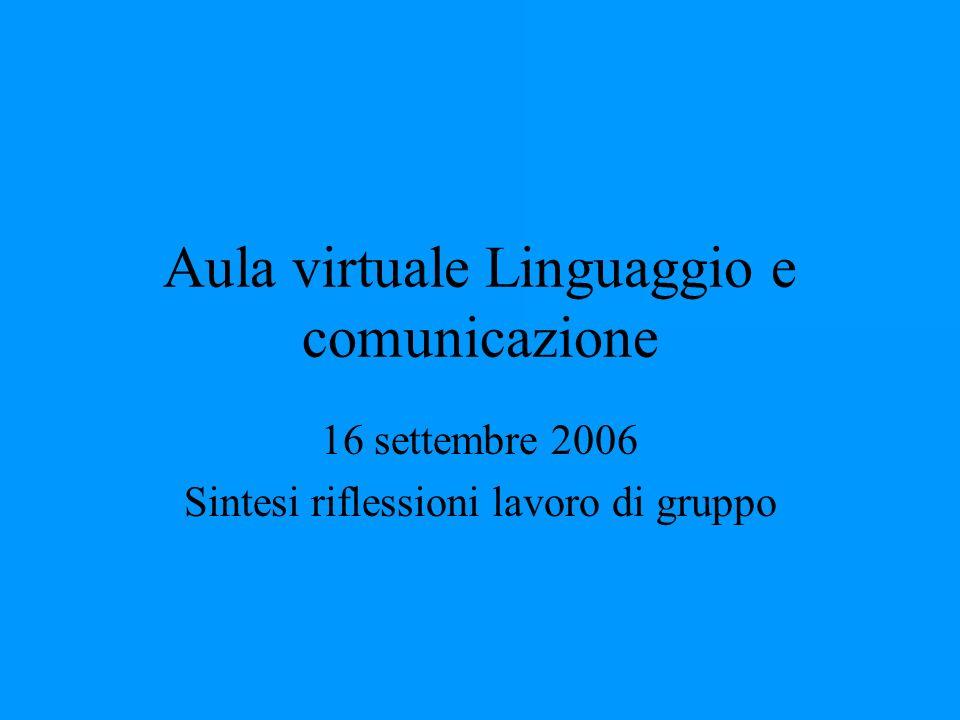 Aula virtuale Linguaggio e comunicazione 16 settembre 2006 Sintesi riflessioni lavoro di gruppo
