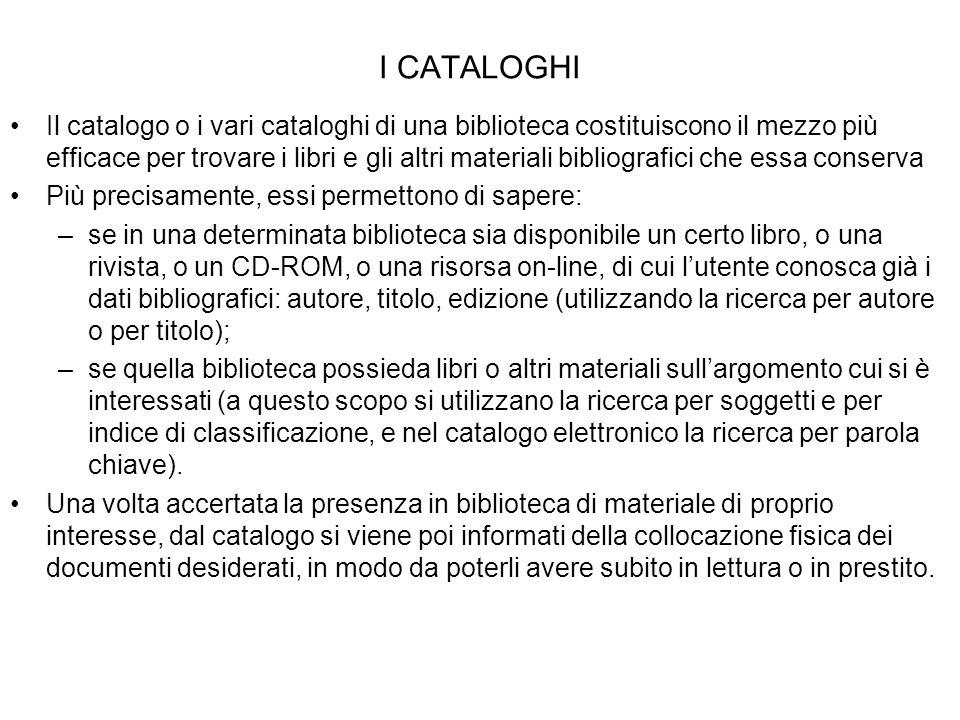 I CATALOGHI Il catalogo o i vari cataloghi di una biblioteca costituiscono il mezzo più efficace per trovare i libri e gli altri materiali bibliografi
