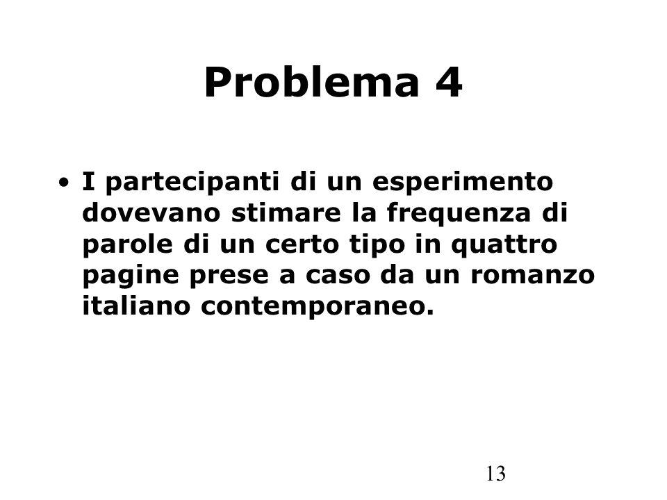 13 Problema 4 I partecipanti di un esperimento dovevano stimare la frequenza di parole di un certo tipo in quattro pagine prese a caso da un romanzo italiano contemporaneo.