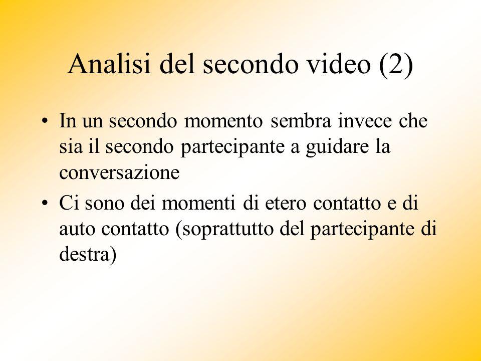 Analisi del secondo video (2) In un secondo momento sembra invece che sia il secondo partecipante a guidare la conversazione Ci sono dei momenti di etero contatto e di auto contatto (soprattutto del partecipante di destra)