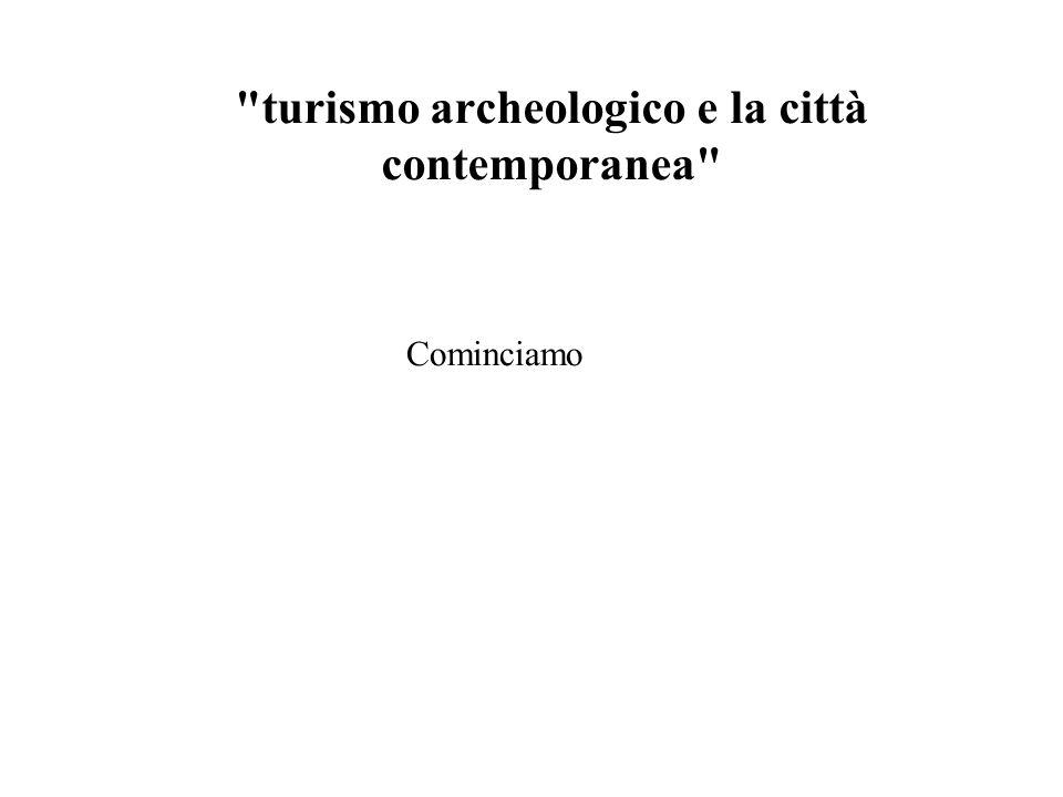 turismo archeologico e la città contemporanea Cominciamo