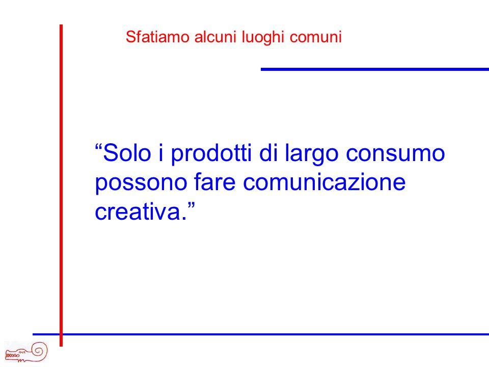 Solo i prodotti di largo consumo possono fare comunicazione creativa. Sfatiamo alcuni luoghi comuni