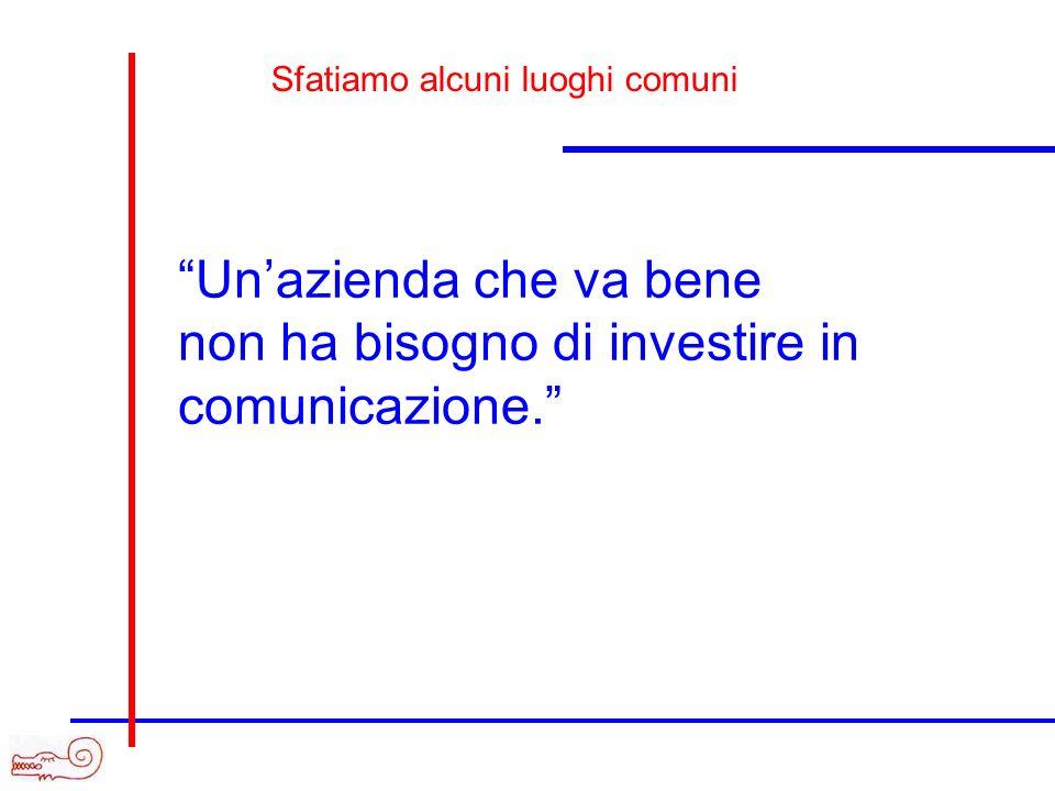 Unazienda che va bene non ha bisogno di investire in comunicazione. Sfatiamo alcuni luoghi comuni