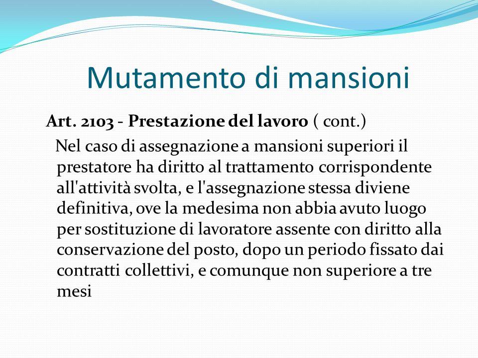 Mutamento di mansioni Art. 2103 - Prestazione del lavoro ( cont.) Nel caso di assegnazione a mansioni superiori il prestatore ha diritto al trattament