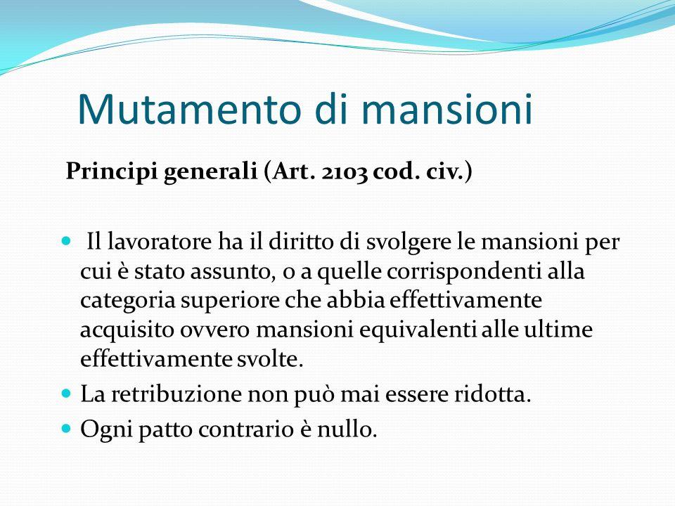 Mutamento di mansioni Principi generali (Art. 2103 cod. civ.) Il lavoratore ha il diritto di svolgere le mansioni per cui è stato assunto, o a quelle