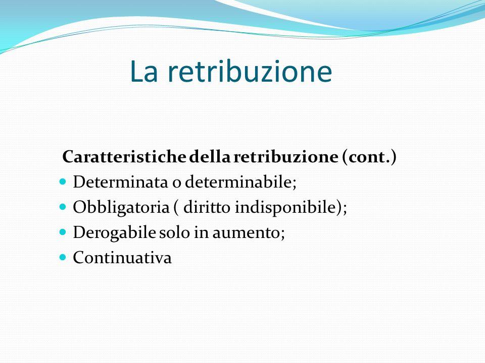 La retribuzione Caratteristiche della retribuzione (cont.) Determinata o determinabile; Obbligatoria ( diritto indisponibile); Derogabile solo in aume