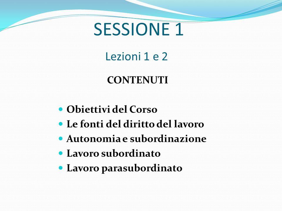 SESSIONE 1 Lezioni 1 e 2 CONTENUTI Obiettivi del Corso Le fonti del diritto del lavoro Autonomia e subordinazione Lavoro subordinato Lavoro parasubord
