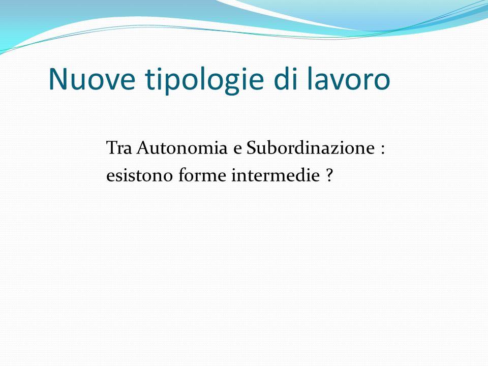 Nuove tipologie di lavoro Tra Autonomia e Subordinazione : esistono forme intermedie ?
