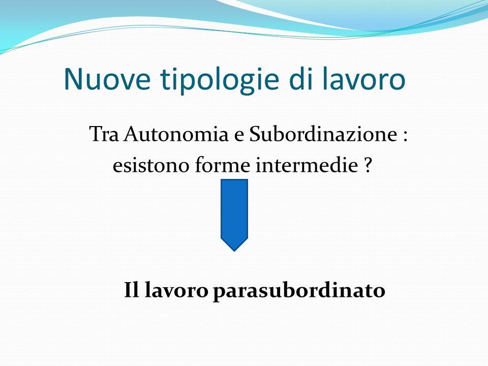 Nuove tipologie di lavoro Tra Autonomia e Subordinazione : esistono forme intermedie ? Il lavoro parasubordinato