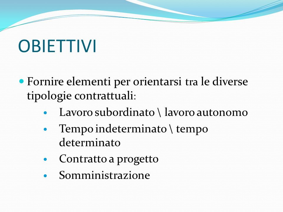 OBIETTIVI Fornire elementi per orientarsi tra le diverse tipologie contrattuali : Lavoro subordinato \ lavoro autonomo Tempo indeterminato \ tempo det