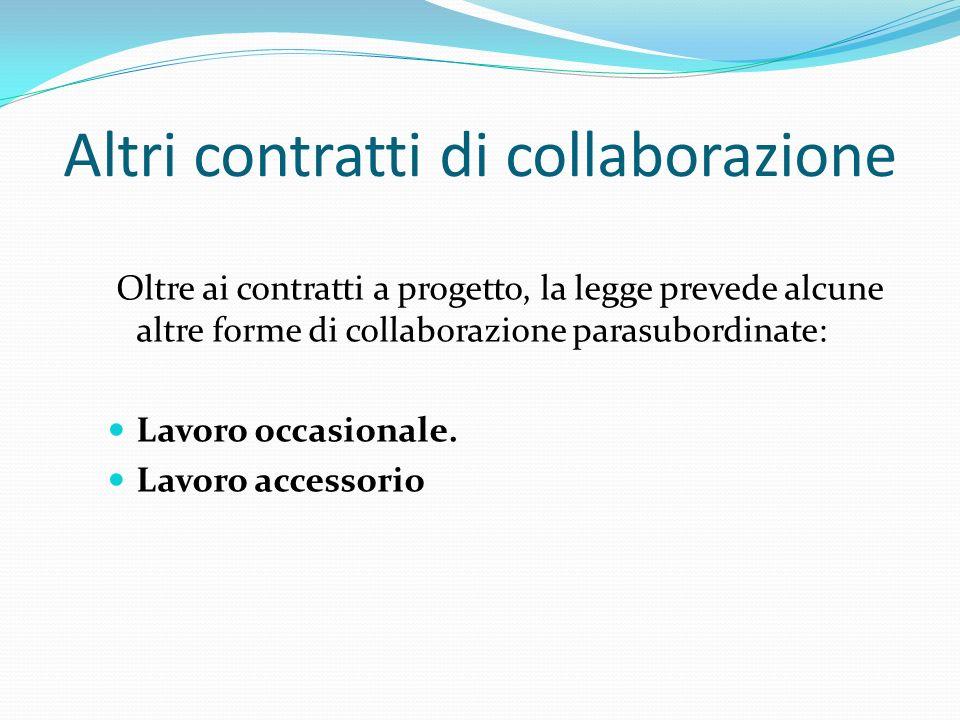 Altri contratti di collaborazione Oltre ai contratti a progetto, la legge prevede alcune altre forme di collaborazione parasubordinate: Lavoro occasio